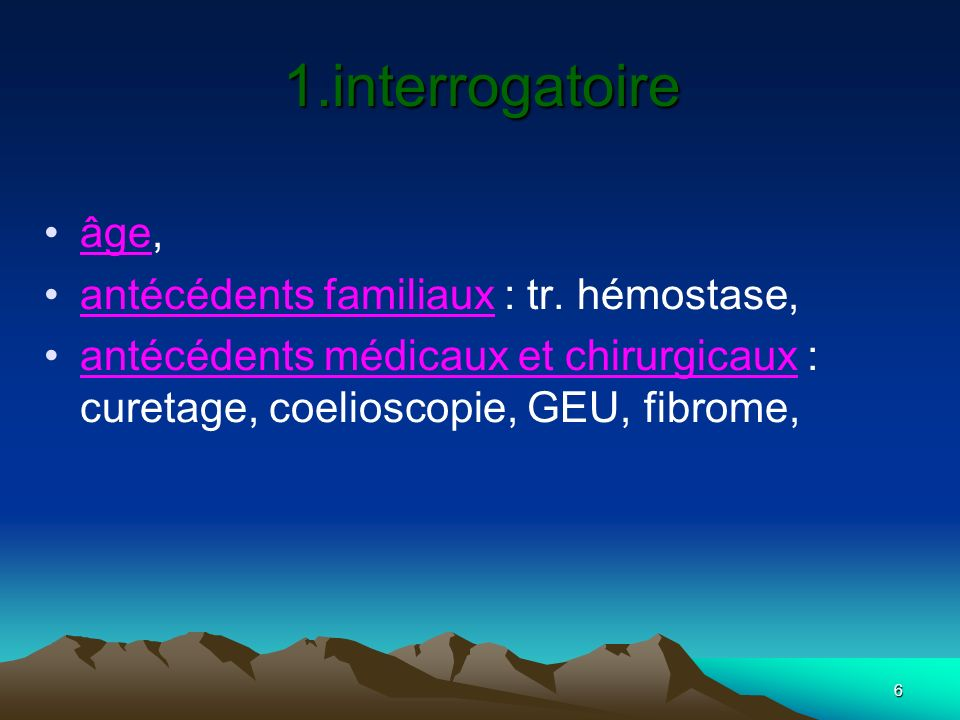 6 âge, antécédents familiaux : tr. hémostase, antécédents médicaux et chirurgicaux : curetage, coelioscopie, GEU, fibrome, 1.interrogatoire