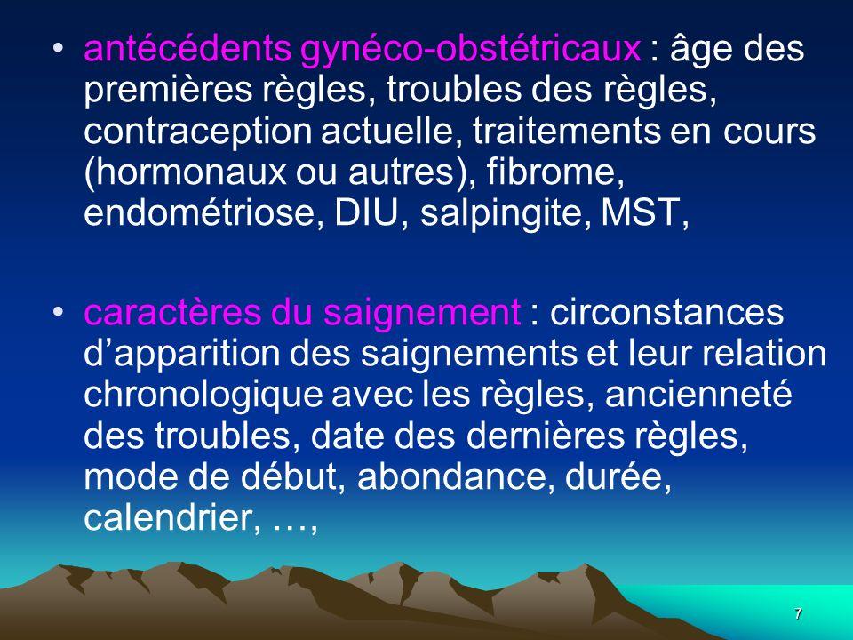 7 antécédents gynéco-obstétricaux : âge des premières règles, troubles des règles, contraception actuelle, traitements en cours (hormonaux ou autres),