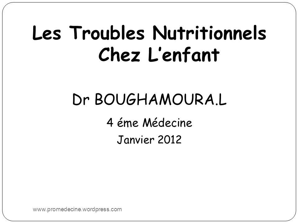 Les Troubles Nutritionnels Chez Lenfant Dr BOUGHAMOURA.L 4 éme Médecine Janvier 2012 www.promedecine.wordpress.com