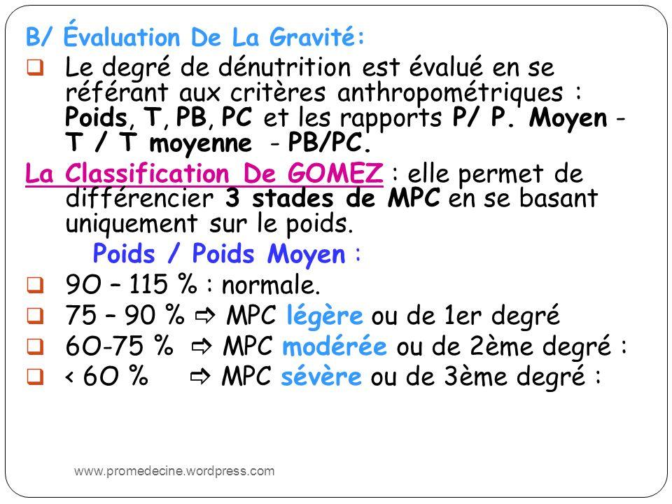 B/ Évaluation De La Gravité: Le degré de dénutrition est évalué en se référant aux critères anthropométriques : Poids, T, PB, PC et les rapports P/ P.