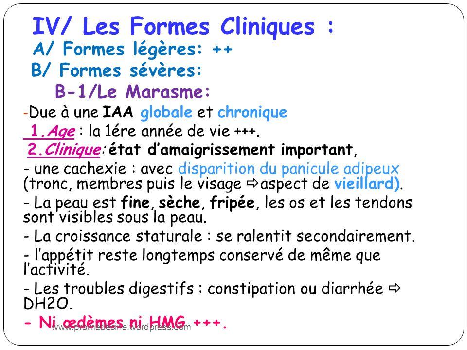 IV/ Les Formes Cliniques : A/ Formes légères: ++ B/ Formes sévères: B-1/Le Marasme: - Due à une IAA globale et chronique 1.Age : la 1ére année de vie +++.