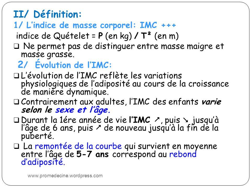 II/ Définition: 1/ Lindice de masse corporel: IMC +++ indice de Quételet = P (en kg) / T² (en m) Ne permet pas de distinguer entre masse maigre et masse grasse.