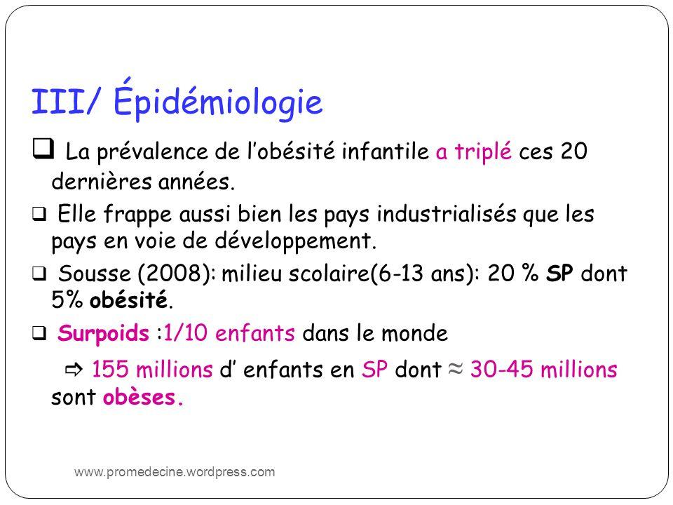 III/ Épidémiologie La prévalence de lobésité infantile a triplé ces 20 dernières années. Elle frappe aussi bien les pays industrialisés que les pays e
