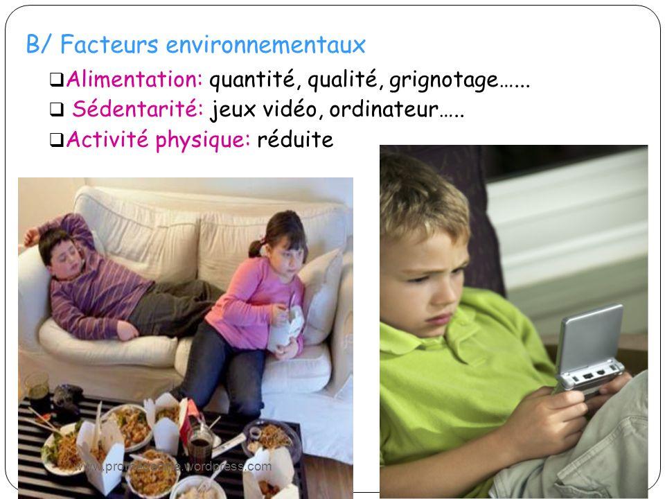B/ Facteurs environnementaux Alimentation: quantité, qualité, grignotage…... Sédentarité: jeux vidéo, ordinateur….. Activité physique: réduite www.pro