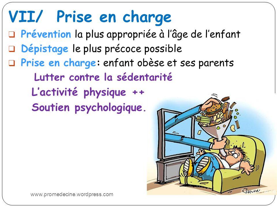VII/ Prise en charge Prévention la plus appropriée à lâge de lenfant Dépistage le plus précoce possible Prise en charge: enfant obèse et ses parents Lutter contre la sédentarité Lactivité physique ++ Soutien psychologique.