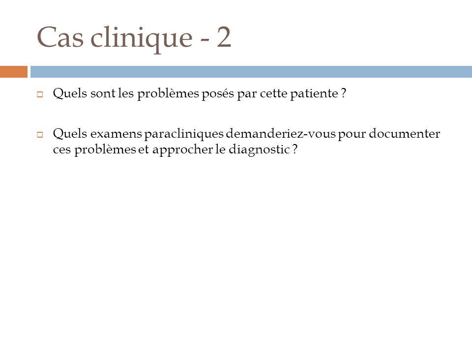 Cas clinique - 2 Quels sont les problèmes posés par cette patiente ? Quels examens paracliniques demanderiez-vous pour documenter ces problèmes et app