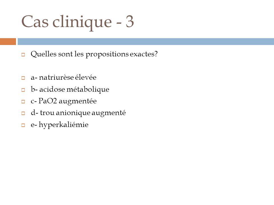 Cas clinique - 3 Quelles sont les propositions exactes? a- natriurèse élevée b- acidose métabolique c- PaO2 augmentée d- trou anionique augmenté e- hy