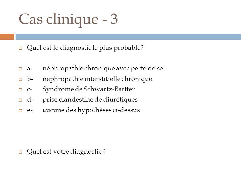 Cas clinique - 3 Quel est le diagnostic le plus probable? a-néphropathie chronique avec perte de sel b-néphropathie interstitielle chronique c-Syndrom