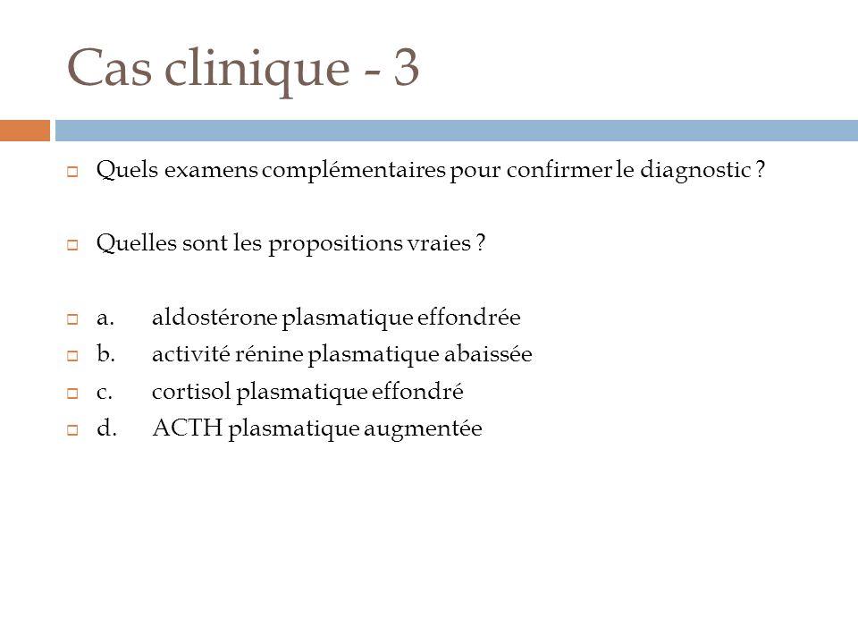 Cas clinique - 3 Quels examens complémentaires pour confirmer le diagnostic ? Quelles sont les propositions vraies ? a.aldostérone plasmatique effondr