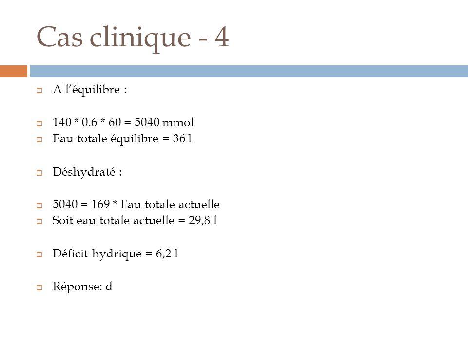 Cas clinique - 4 A léquilibre : 140 * 0.6 * 60 = 5040 mmol Eau totale équilibre = 36 l Déshydraté : 5040 = 169 * Eau totale actuelle Soit eau totale a