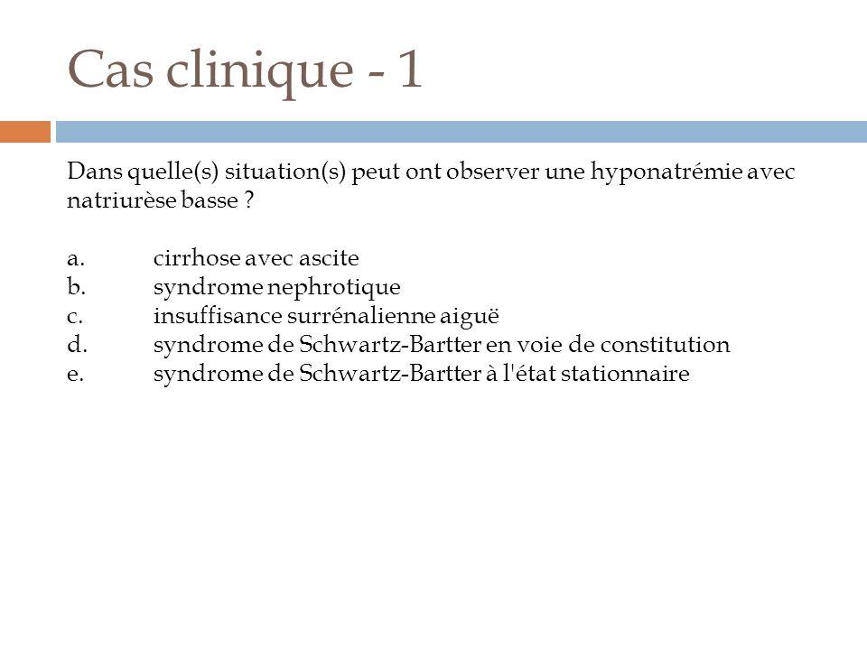 Cas clinique - 1 Dans quelle(s) situation(s) peut ont observer une hyponatrémie avec natriurèse basse ? a.cirrhose avec ascite b.syndrome nephrotique
