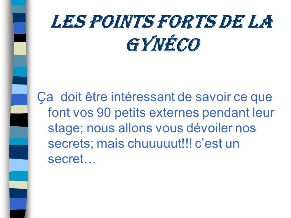 Les points forts de la gynéco Ça doit être intéressant de savoir ce que font vos 90 petits externes pendant leur stage; nous allons vous dévoiler nos secrets; mais chuuuuut!!.
