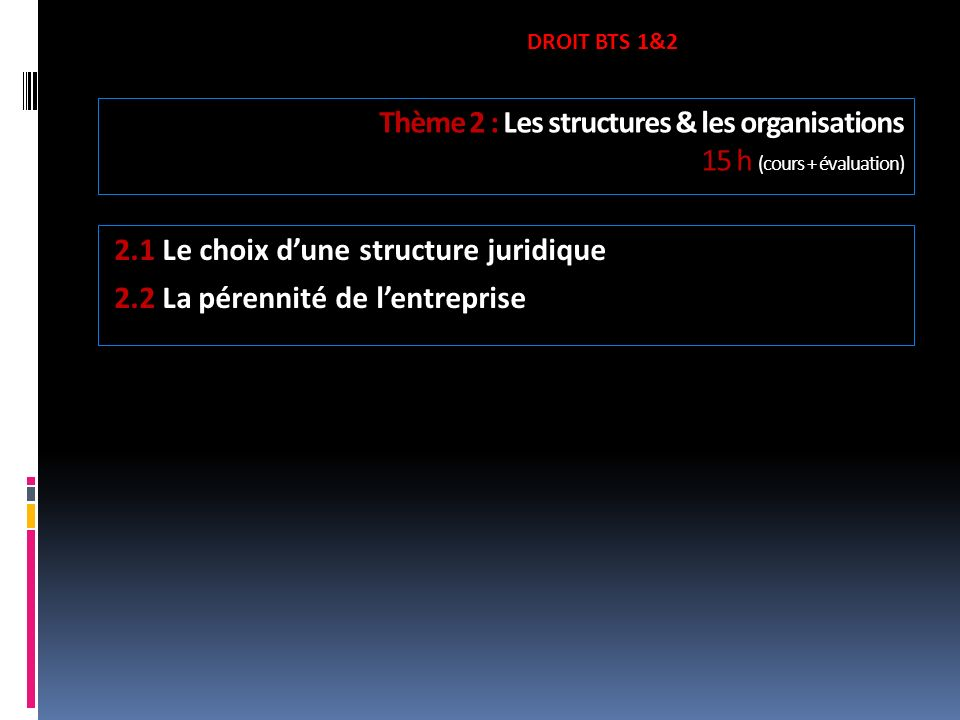 Thème 2 : Les structures & les organisations 15 h (cours + évaluation) 2.1 Le choix dune structure juridique 2.2 La pérennité de lentreprise DROIT BTS