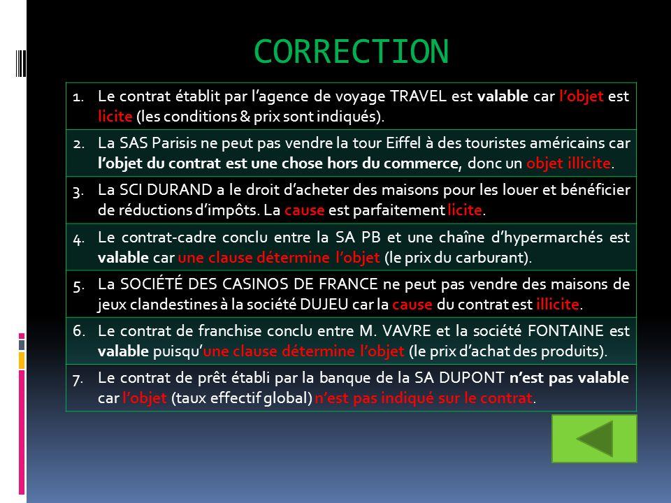 CORRECTION 1.Le contrat établit par lagence de voyage TRAVEL est valable car lobjet est licite (les conditions & prix sont indiqués). 2.La SAS Parisis