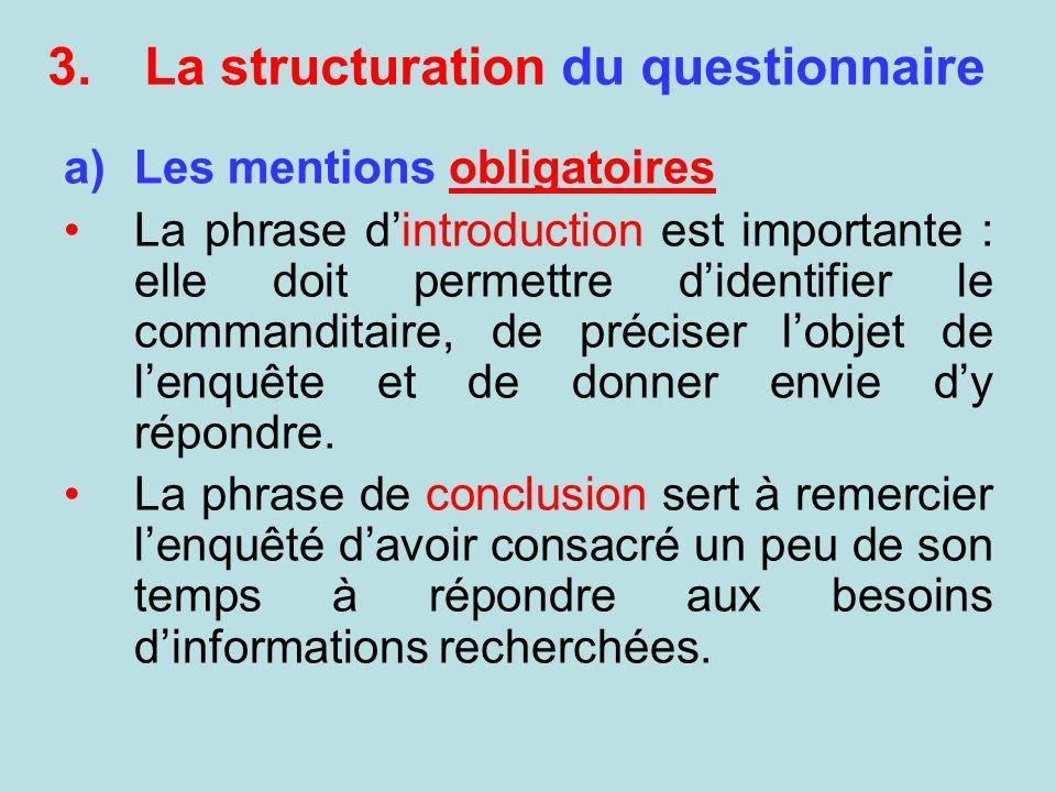 3.La structuration du questionnaire a)Les mentions obligatoires La phrase dintroduction est importante : elle doit permettre didentifier le commandita