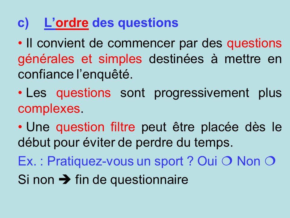 c)Lordre des questions Il convient de commencer par des questions générales et simples destinées à mettre en confiance lenquêté. Les questions sont pr