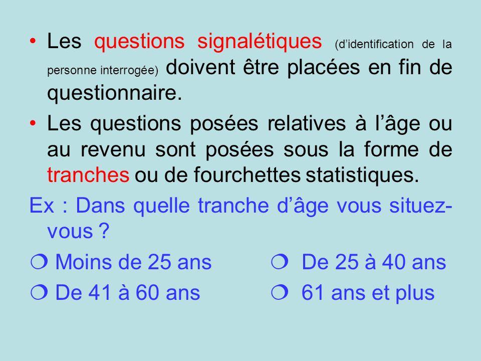 Les questions signalétiques (didentification de la personne interrogée) doivent être placées en fin de questionnaire. Les questions posées relatives à