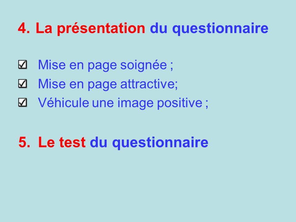 4.La présentation du questionnaire Mise en page soignée ; Mise en page attractive; Véhicule une image positive ; 5.Le test du questionnaire