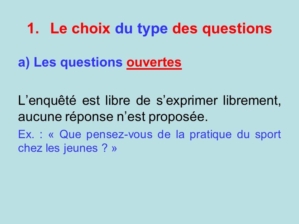 1.Le choix du type des questions a) Les questions ouvertes Lenquêté est libre de sexprimer librement, aucune réponse nest proposée. Ex. : « Que pensez