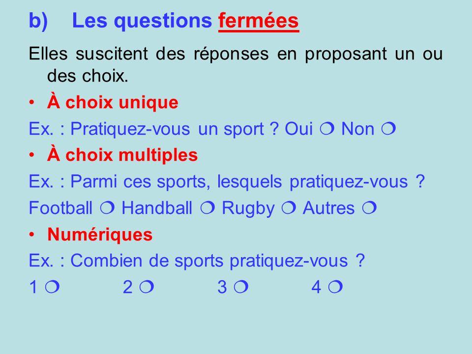 b)Les questions fermées Elles suscitent des réponses en proposant un ou des choix. À choix unique Ex. : Pratiquez-vous un sport ? Oui Non À choix mult