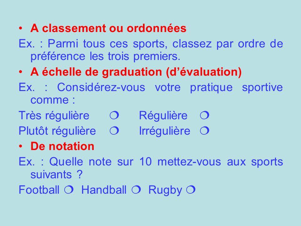 A classement ou ordonnées Ex. : Parmi tous ces sports, classez par ordre de préférence les trois premiers. A échelle de graduation (dévaluation) Ex. :