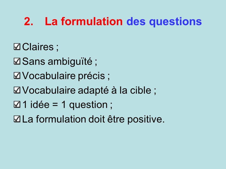 2.La formulation des questions Claires ; Sans ambiguïté ; Vocabulaire précis ; Vocabulaire adapté à la cible ; 1 idée = 1 question ; La formulation do