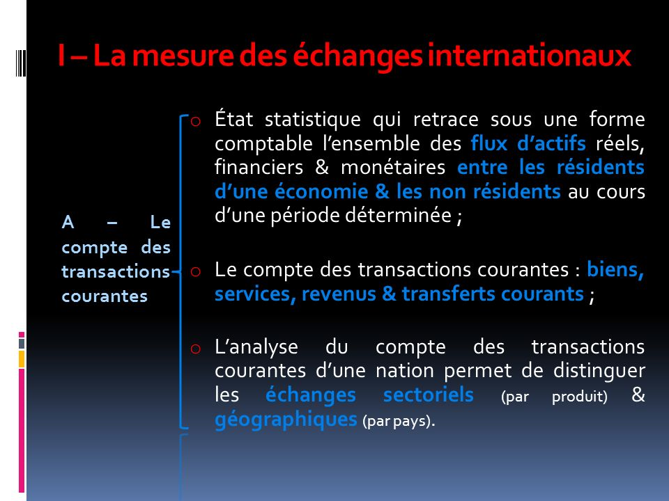 I – La mesure des échanges internationaux A – Le compte des transactions courantes o État statistique qui retrace sous une forme comptable lensemble d