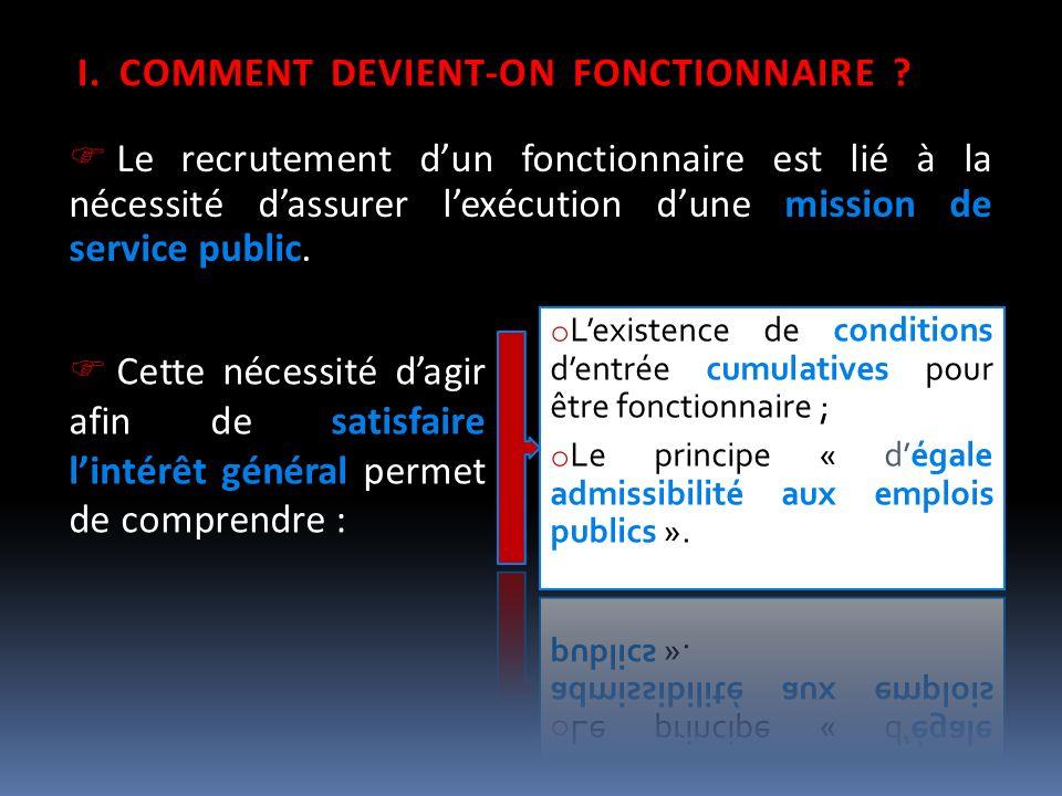 I.COMMENT DEVIENT-ON FONCTIONNAIRE ? Le recrutement dun fonctionnaire est lié à la nécessité dassurer lexécution dune mission de service public. Cette