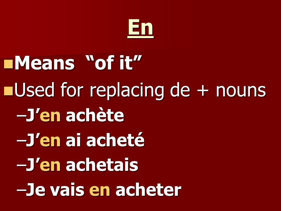 En Means of it Means of it Used for replacing de + nouns Used for replacing de + nouns –Jen achète –Jen ai acheté –Jen achetais –Je vais en acheter
