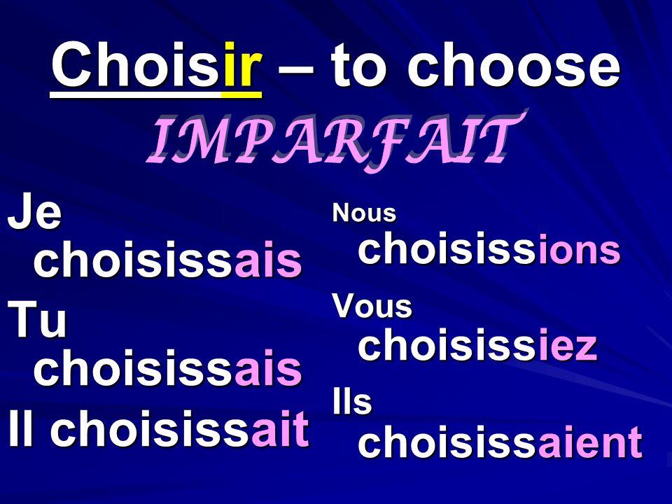 Choisir – to choose Je choisissais Tu choisissais Il choisissait Nous choisissions Vous choisissiez Ils choisissaient