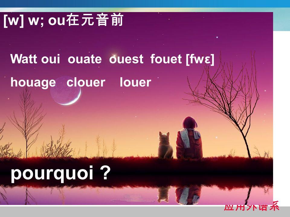 [w] w; ou Watt oui ouate ouest fouet [fwε] houage clouer louer pourquoi ?
