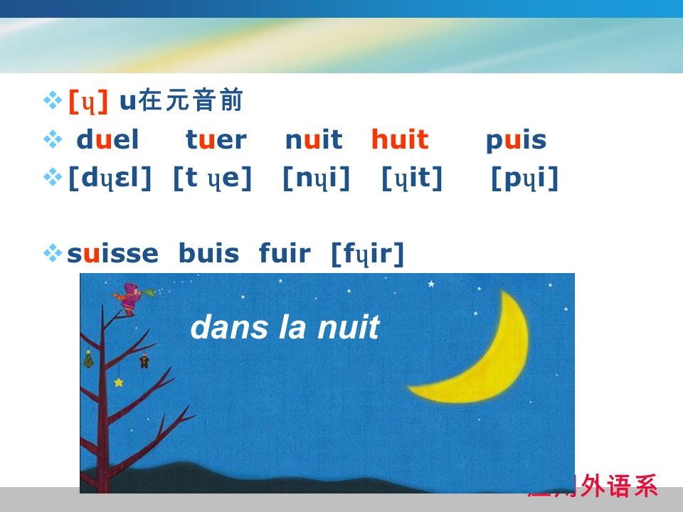 [ ɥ ] u duel tuer nuit huit puis [d ɥ εl] [t ɥ e] [n ɥ i] [ ɥ it] [p ɥ i] suisse buis fuir [f ɥ ir] dans la nuit