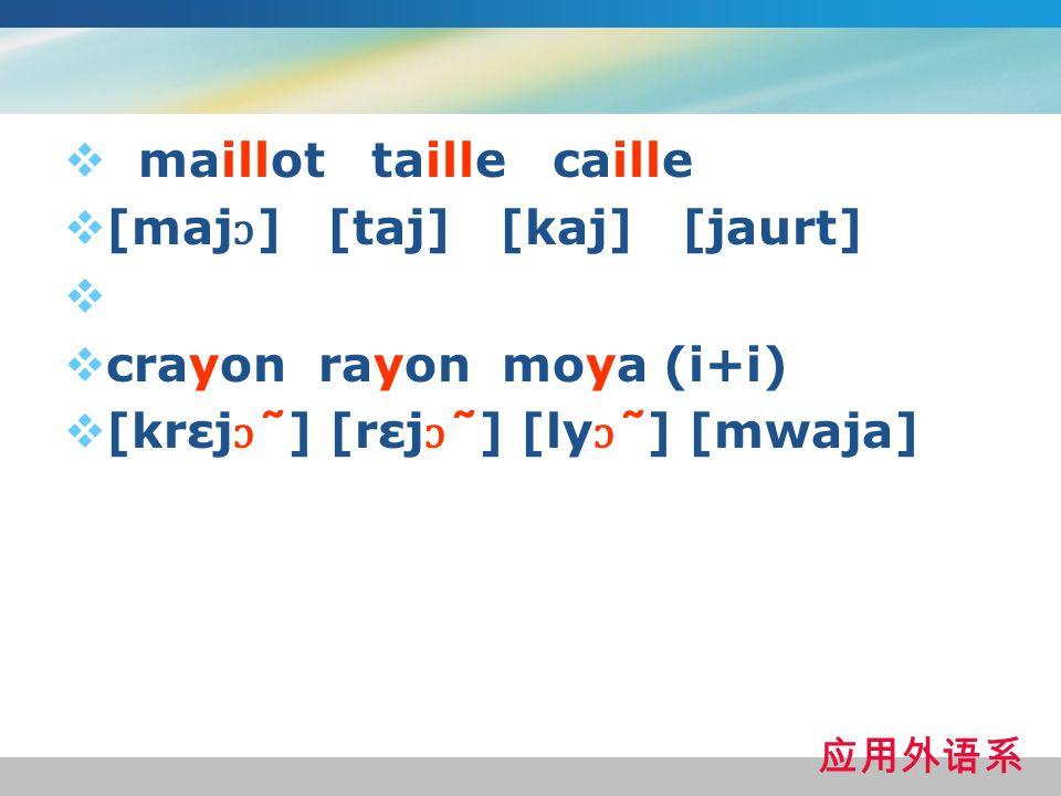 maillot taille caille [maj ɔ ] [taj] [kaj] [jaurt] crayon rayon moya (i+i) [krεj ɔ ̃ ] [rεj ɔ ̃ ] [ly ɔ ̃ ] [mwaja]