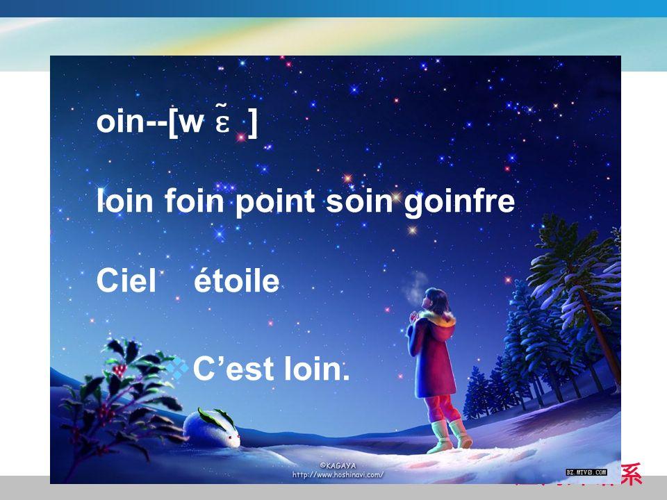 oin--[w ɛ ̃ ] loin foin point soin goinfre Ciel étoile Cest loin.