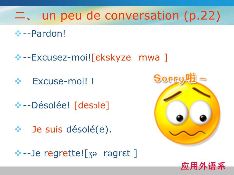 un peu de conversation (p.22) --Pardon! --Excusez-moi![εkskyze mwa ] Excuse-moi! --Désolée! [des ɔ le] Je suis désolé(e). --Je regrette![ ʒ ə r ə grεt
