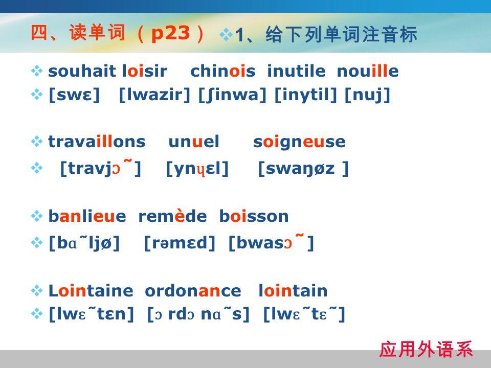 p23 souhait loisir chinois inutile nouille [swε] [lwazir] [inwa] [inytil] [nuj] travaillons unuel soigneuse [travj ɔ ̃ ] [yn ɥ εl] [swaŋøz ] banlieue