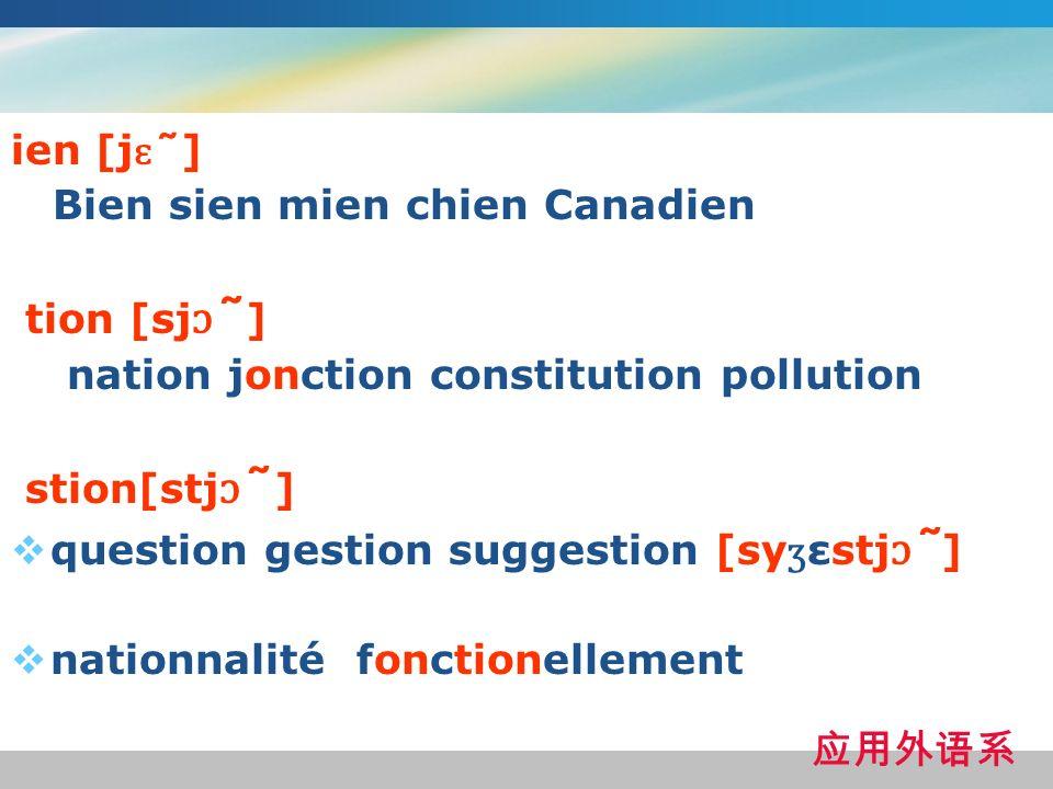 ien [j ɛ ̃ ] Bien sien mien chien Canadien tion [sj ɔ ̃ ] nation jonction constitution pollution stion[stj ɔ ̃ ] question gestion suggestion [sy ʒ εstj ɔ ̃ ] nationnalité fonctionellement