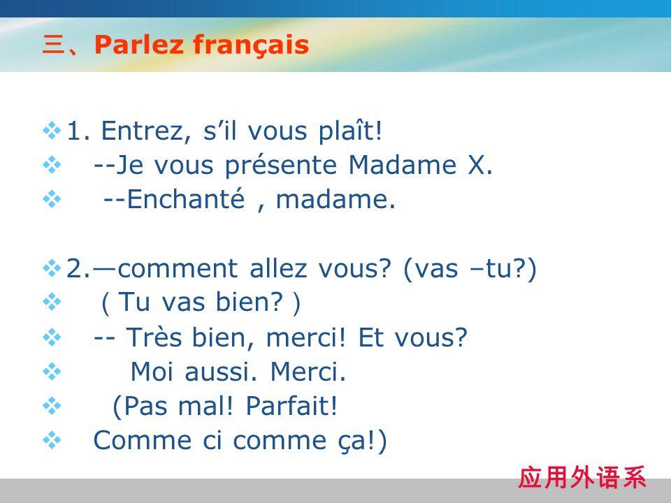 Parlez français 1. Entrez, sil vous plaît! --Je vous présente Madame X. --Enchanté, madame. 2.comment allez vous? (vas –tu?) Tu vas bien? -- Très bien