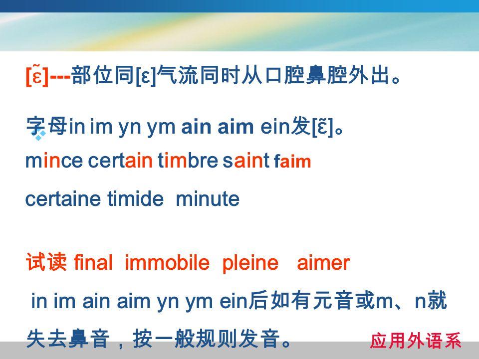 [ ɛ ̃]--- [ε] in im yn ym ain aim ein [ ɛ ̃] mince certain timbre saint faim certaine timide minute final immobile pleine aimer in im ain aim yn ym ein m n