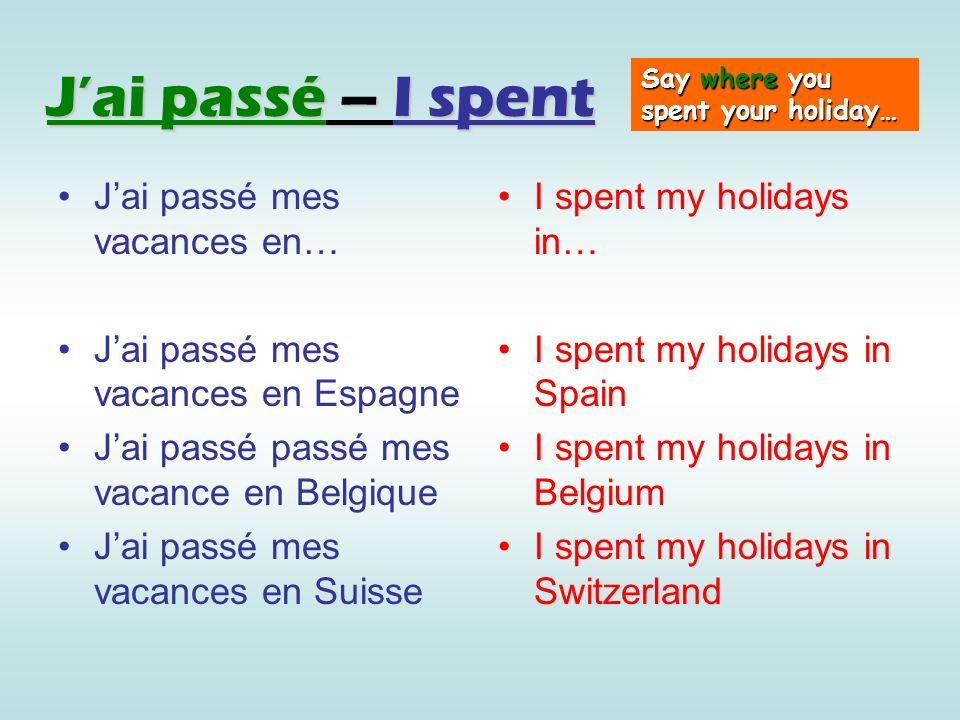 Jai passé – I spent Jai passé mes vacances en… Jai passé mes vacances en Espagne Jai passé passé mes vacance en Belgique Jai passé mes vacances en Sui