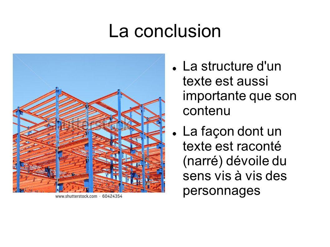 La conclusion La structure d un texte est aussi importante que son contenu La façon dont un texte est raconté (narré) dévoile du sens vis à vis des personnages