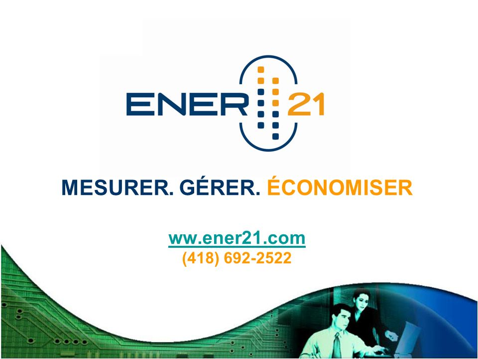 Mesurez. Gérez. Économisez. MESURER. GÉRER. ÉCONOMISER ww.ener21.com (418) 692-2522 ww.ener21.com