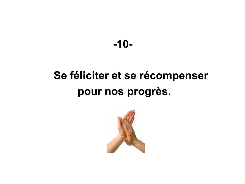 -10- Se féliciter et se récompenser pour nos progrès.