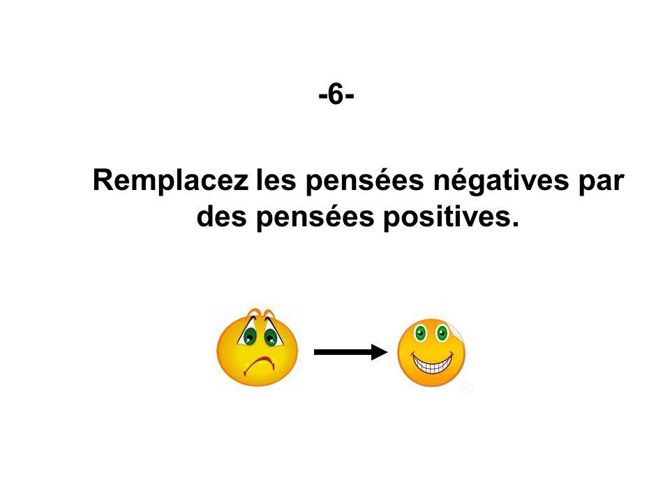 -6- Remplacez les pensées négatives par des pensées positives.