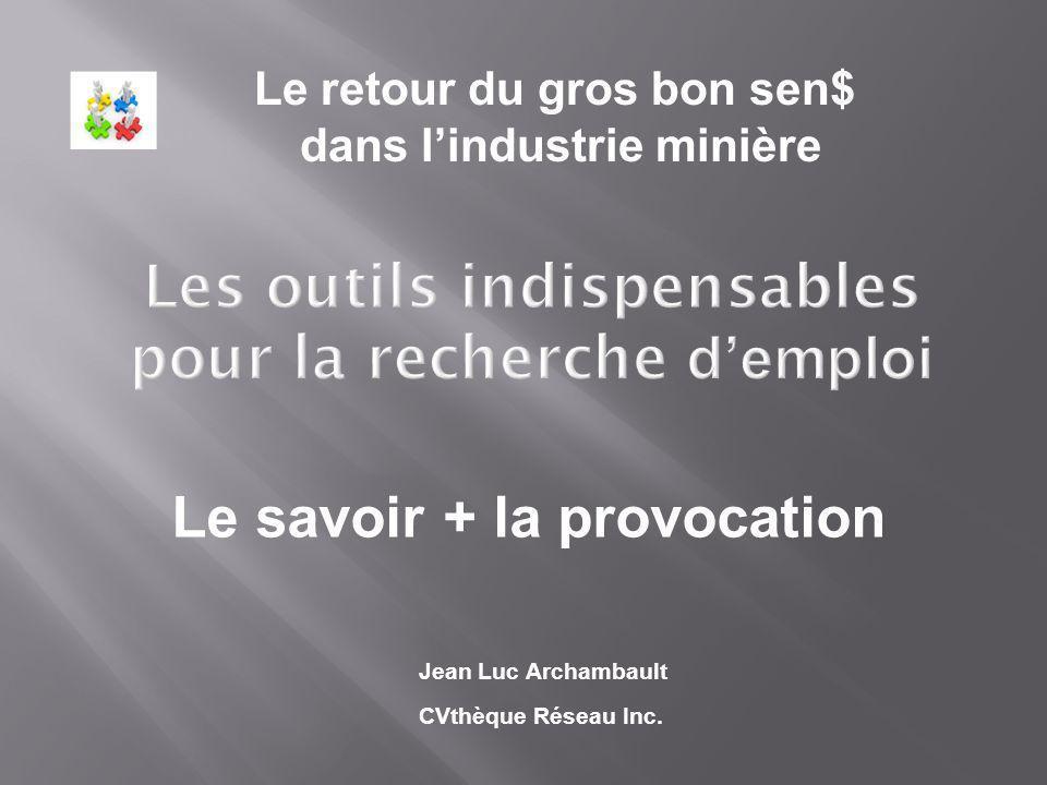 Le savoir + la provocation Jean Luc Archambault CVthèque Réseau Inc. Le retour du gros bon sen$ dans lindustrie minière