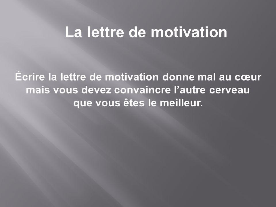 La lettre de motivation Écrire la lettre de motivation donne mal au cœur mais vous devez convaincre lautre cerveau que vous êtes le meilleur.
