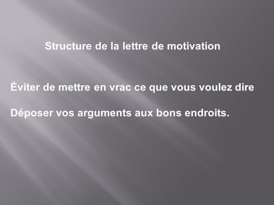 Structure de la lettre de motivation Éviter de mettre en vrac ce que vous voulez dire Déposer vos arguments aux bons endroits.