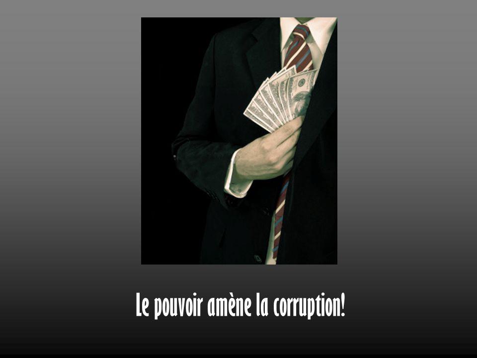 Le pouvoir amène la corruption!