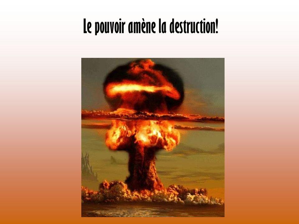 Le pouvoir amène la destruction!