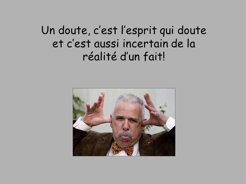 Un doute, cest lesprit qui doute et cest aussi incertain de la réalité dun fait!